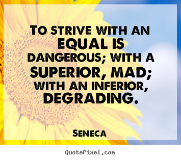 Seneca photo quotes - To strive with an equal is dangerous; with a superior, mad; with an inferior,.. - Life quote