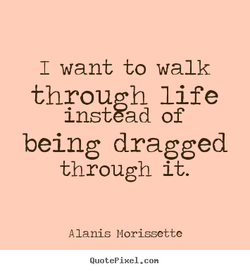 Make custom picture quotes about life - I want to walk through life instead of being..