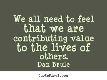 We all need to feel that we are contributing value to the lives.. Dan Brule great life quote