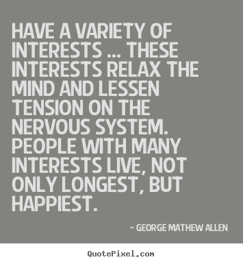 George Mathew Allen image quotes - Have a variety of interests ... these interests.. - Life quotes