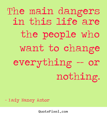 Make custom picture quotes about life - The main dangers in this life are the people who want to change everything..