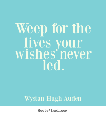 Wystan Hugh Auden picture quotes - Weep for the lives your wishes never led. - Life quote