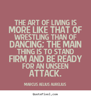Diy poster quotes about life - The art of living is more like that of wrestling..