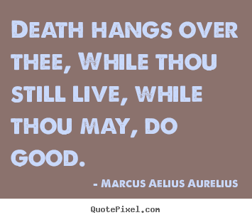 Life quote - Death hangs over thee, while thou still live, while..