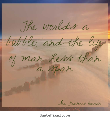 Design custom picture quotes about life - The world's a bubble; and the life of man less..