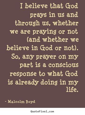 I believe that god prays in us and through.. Malcolm Boyd best life quotes