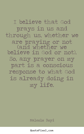 I believe that god prays in us and through us,.. Malcolm Boyd popular life quotes