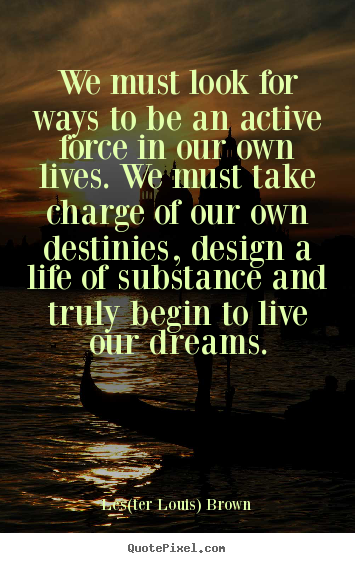 We must look for ways to be an active force in our own lives... Les(ter Louis) Brown famous life quotes