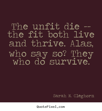 Quote about life - The unfit die -- the fit both live and thrive. alas, who say..