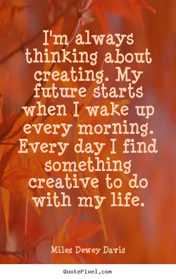 Life quotes - I'm always thinking about creating. my future starts when i wake..