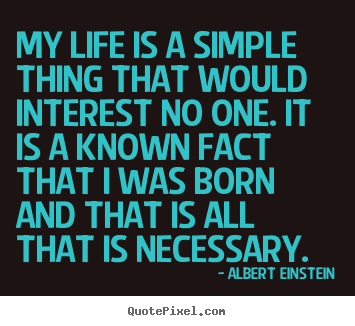 Albert Einstein picture quote - My life is a simple thing that would interest.. - Life quote
