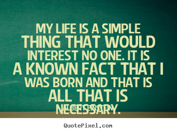 Life quote - My life is a simple thing that would interest no one...