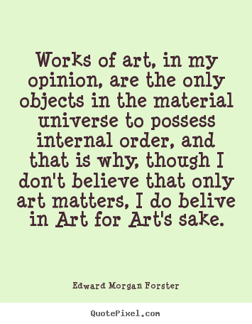 Works of art, in my opinion, are the only objects in the material.. Edward Morgan Forster famous life quote