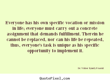 Everyone has his own specific vocation or mission in life; everyone.. Dr. Viktor E(mil) Frankl greatest life quotes