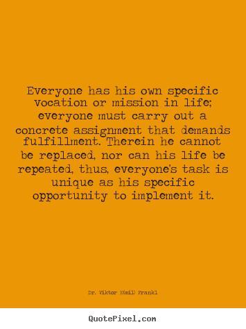 Life quote - Everyone has his own specific vocation or mission in..