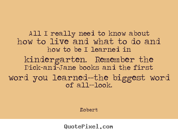 Robert picture sayings - All i really need to know about how to live and what to do.. - Life quotes