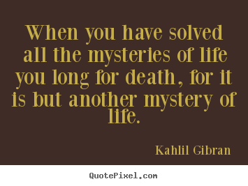Life quote - When you have solved all the mysteries of life..