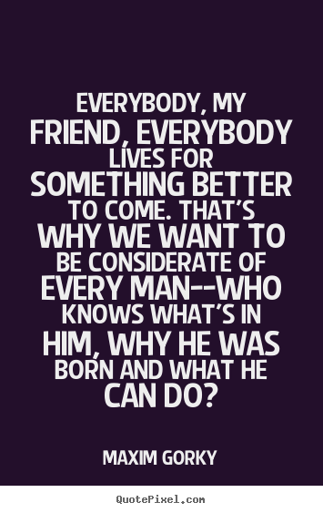 Maxim Gorky picture quote - Everybody, my friend, everybody lives for something.. - Life quotes