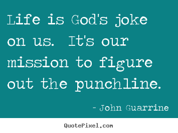 Life is god's joke on us. it's our mission to figure out the.. John Guarrine greatest life quotes