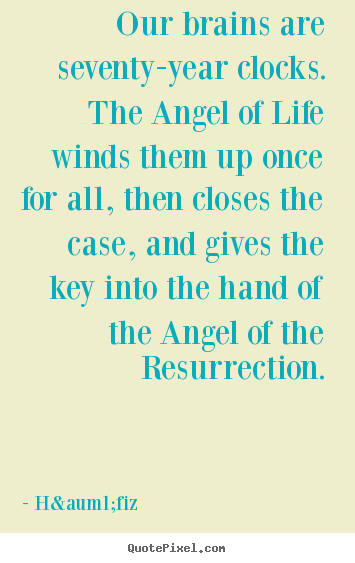 Our brains are seventy-year clocks. the angel of life winds them up.. Häfiz greatest life quotes