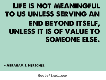 Life quote - Life is not meaningful to us unless serving an end beyond itself,..
