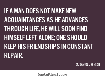 Design custom picture quotes about life - If a man does not make new acquaintances as he advances..