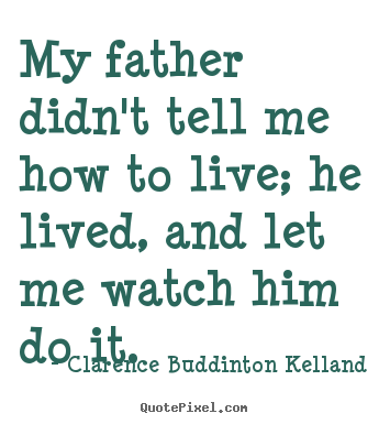 Quote about life - My father didn't tell me how to live; he lived, and let..