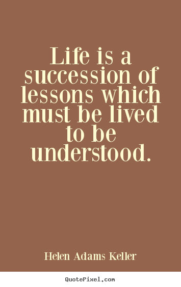 Quotes about life - Life is a succession of lessons which must be lived to..