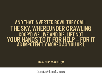 Create poster quote about life - And that inverted bowl they call the sky, whereunder crawling coop'd..