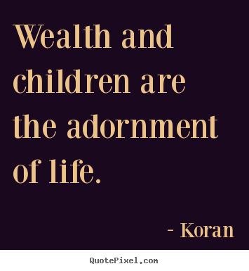 Wealth and children are the adornment of life. Koran best life quote