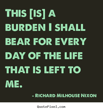 Life quotes - This [is] a burden i shall bear for every day of the life that..