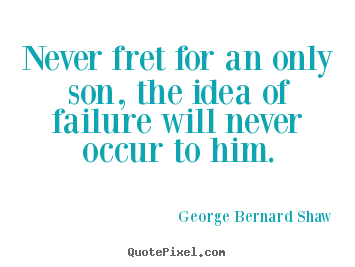Never fret for an only son, the idea of failure.. George Bernard Shaw  life quotes