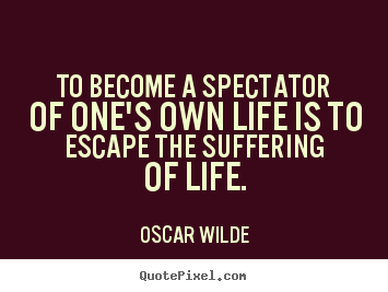 To become a spectator of one's own life is to escape the suffering of.. Oscar Wilde best life quote