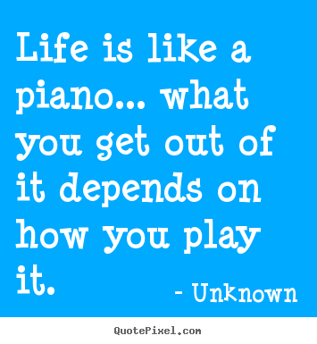 Quotes about life - Life is like a piano... what you get out of it depends..