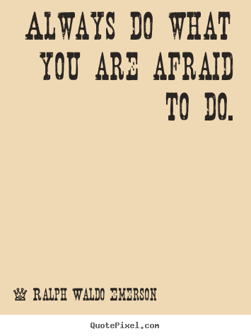 Life quotes - Always do what you are afraid to do.