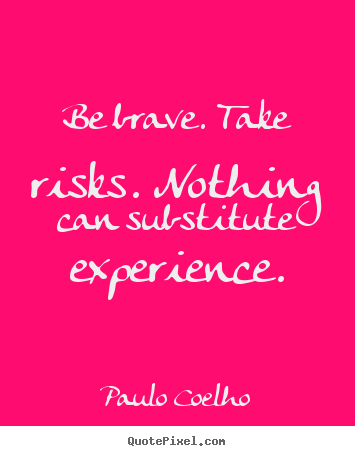 Life quotes - Be brave. take risks. nothing can substitute experience.
