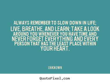Unknown picture quotes - Always remember to slow down in life; live,.. - Life quotes