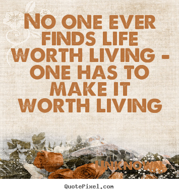 Design your own picture quotes about life - No one ever finds life worth living - one..