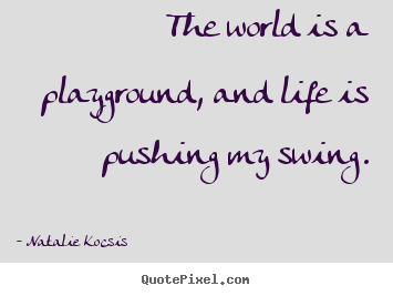How to design picture quotes about life - The world is a playground, and life is pushing my swing.