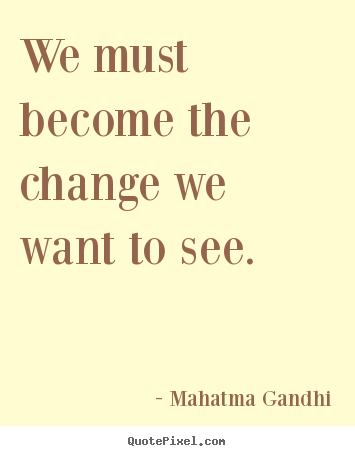 Create graphic photo quotes about life - We must become the change we want to see.