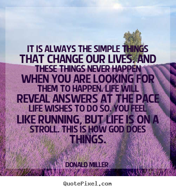 Quotes about life - It is always the simple things that change our lives. and these..