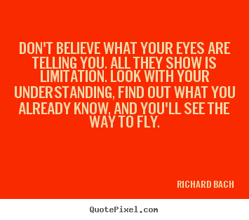 Life quotes - Don't believe what your eyes are telling you. all they show is limitation...