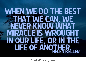 When we do the best that we can, we never know what.. Helen Keller greatest life quotes