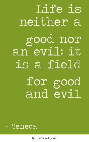 Seneca picture quotes - Life is neither a good nor an evil: it is a field.. - Life quotes