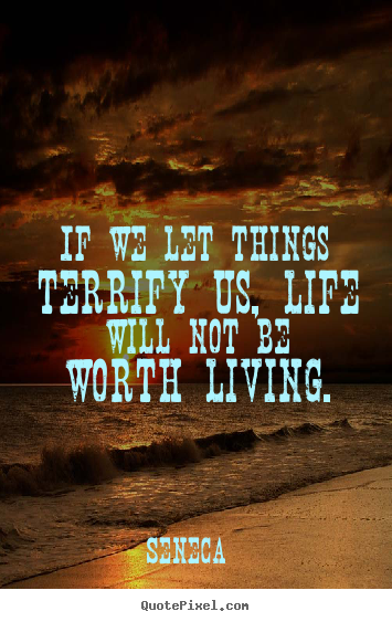 Seneca poster quotes - If we let things terrify us, life will not be worth.. - Life quotes