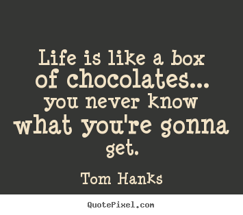 Quotes about life - Life is like a box of chocolates... you never know what you're..