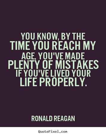Make picture quotes about life - You know, by the time you reach my age, you've made plenty of mistakes..