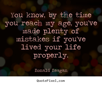 You know, by the time you reach my age, you've made plenty.. Ronald Reagan  life sayings