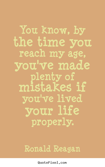Ronald Reagan picture quotes - You know, by the time you reach my age, you've made plenty of mistakes.. - Life quotes