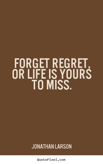 Life quotes - Forget regret, or life is yours to miss.